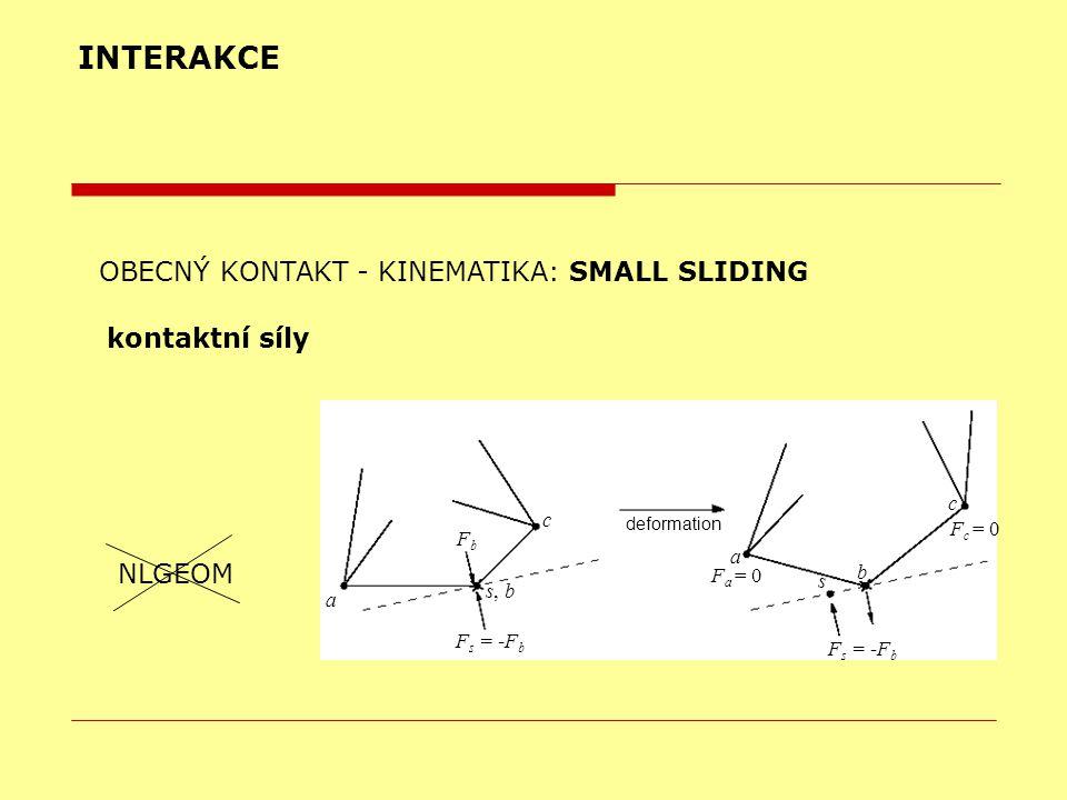 INTERAKCE OBECNÝ KONTAKT - KINEMATIKA: SMALL SLIDING kontaktní síly NLGEOM deformation a a s, b s b c c FbFb F s = -F b F a = 0 F c = 0 F s = -F b