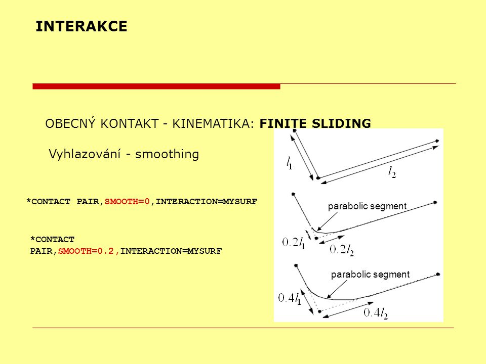 INTERAKCE OBECNÝ KONTAKT - KINEMATIKA: FINITE SLIDING Vyhlazování - smoothing parabolic segment *CONTACT PAIR,SMOOTH=0,INTERACTION=MYSURF *CONTACT PAIR,SMOOTH=0.2,INTERACTION=MYSURF
