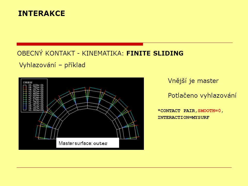 INTERAKCE OBECNÝ KONTAKT - KINEMATIKA: FINITE SLIDING Vyhlazování – příklad Vnější je master Potlačeno vyhlazování Master surface: outer *CONTACT PAIR,SMOOTH=0, INTERACTION=MYSURF