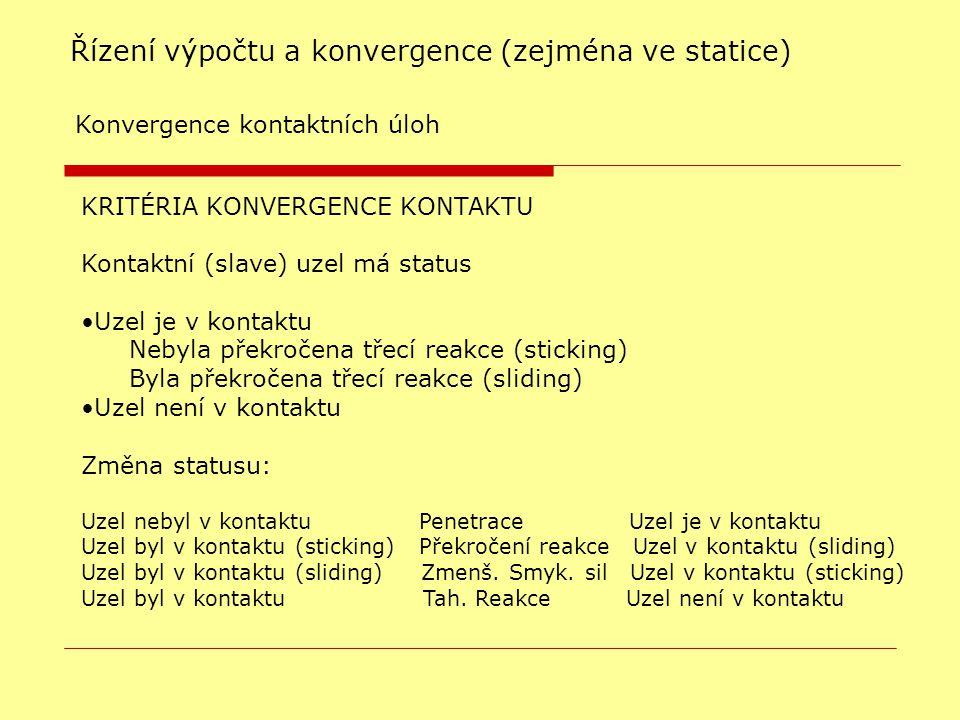 KRITÉRIA KONVERGENCE KONTAKTU Kontaktní (slave) uzel má status Uzel je v kontaktu Nebyla překročena třecí reakce (sticking)  Byla překročena třecí reakce (sliding)  Uzel není v kontaktu Změna statusu: Uzel nebyl v kontaktu Penetrace Uzel je v kontaktu Uzel byl v kontaktu (sticking) Překročení reakce Uzel v kontaktu (sliding)  Uzel byl v kontaktu (sliding) Zmenš.