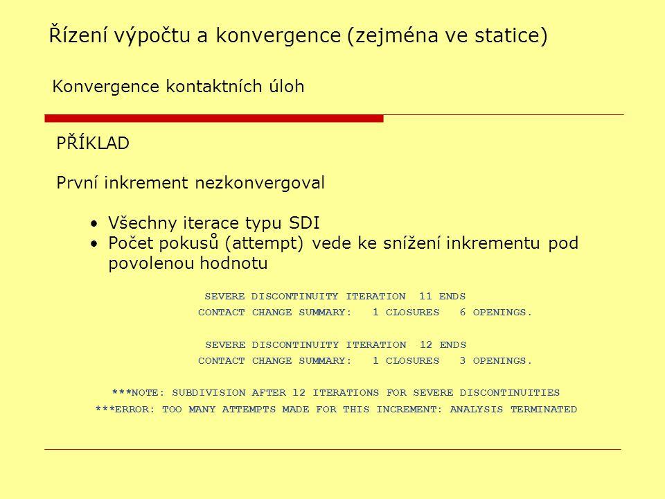PŘÍKLAD První inkrement nezkonvergoval Všechny iterace typu SDI Počet pokusů (attempt) vede ke snížení inkrementu pod povolenou hodnotu Řízení výpočtu a konvergence (zejména ve statice)  Konvergence kontaktních úloh SEVERE DISCONTINUITY ITERATION 11 ENDS CONTACT CHANGE SUMMARY: 1 CLOSURES 6 OPENINGS.