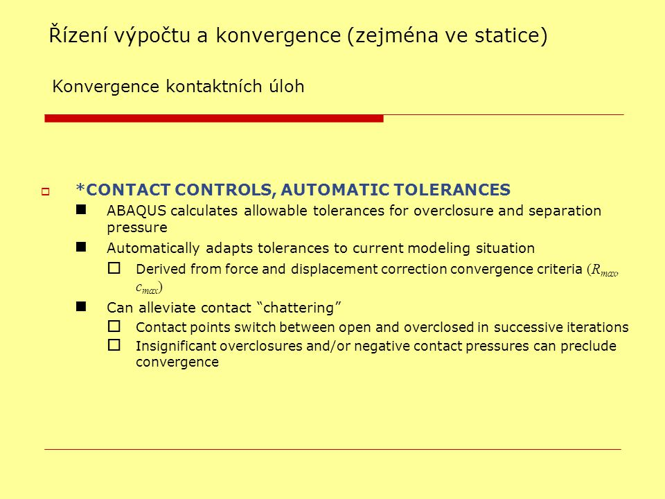 Řízení výpočtu a konvergence (zejména ve statice) ‏ Konvergence kontaktních úloh  *CONTACT CONTROLS, AUTOMATIC TOLERANCES ABAQUS calculates allowable tolerances for overclosure and separation pressure Automatically adapts tolerances to current modeling situation  Derived from force and displacement correction convergence criteria (R max, c max )‏ Can alleviate contact chattering  Contact points switch between open and overclosed in successive iterations  Insignificant overclosures and/or negative contact pressures can preclude convergence