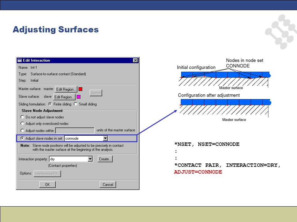 Adjusting Surfaces *NSET, NSET=CONNODE : *CONTACT PAIR, INTERACTION=DRY, ADJUST=CONNODE