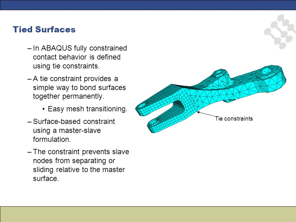 –In ABAQUS fully constrained contact behavior is defined using tie constraints. –A tie constraint provides a simple way to bond surfaces together perm
