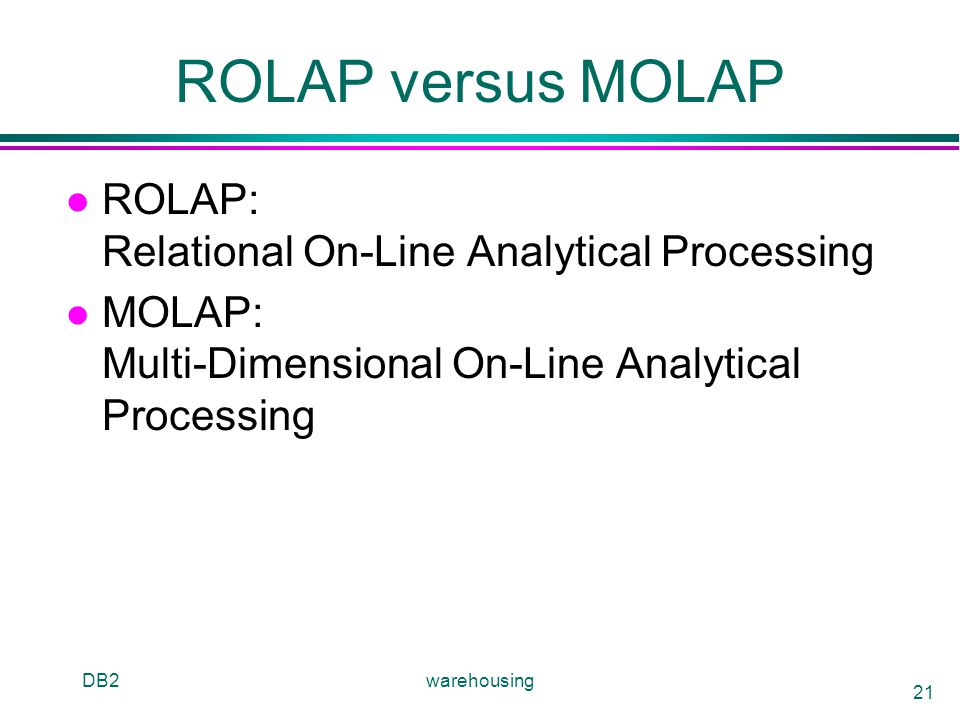 DB2warehousing 21 ROLAP versus MOLAP l ROLAP: Relational On-Line Analytical Processing l MOLAP: Multi-Dimensional On-Line Analytical Processing