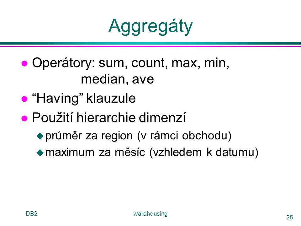 """DB2warehousing 25 Aggregáty l Operátory: sum, count, max, min, median, ave l """"Having"""" klauzule l Použití hierarchie dimenzí u průměr za region (v rámc"""