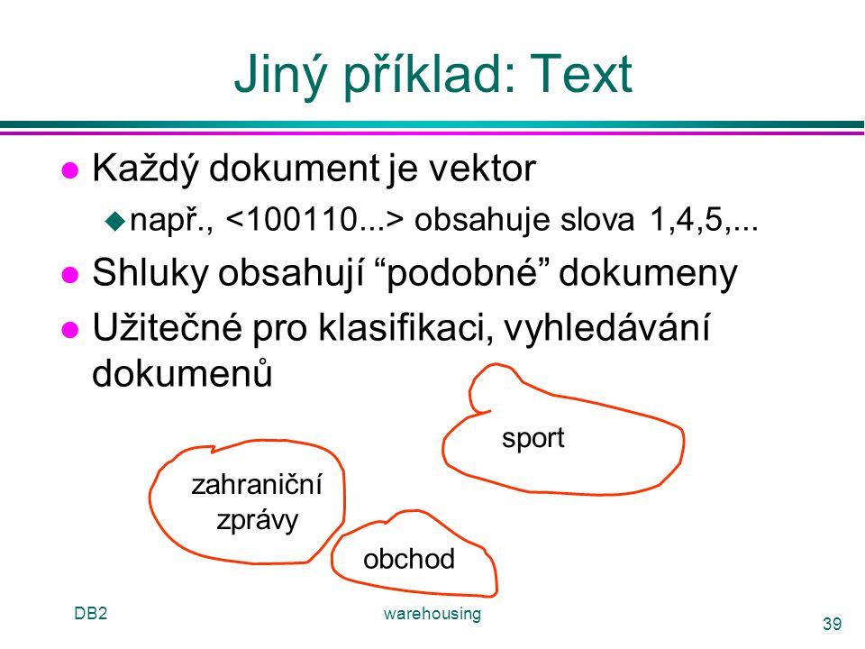 """DB2warehousing 39 Jiný příklad: Text l Každý dokument je vektor u např., obsahuje slova 1,4,5,... l Shluky obsahují """"podobné"""" dokumeny l Užitečné pro"""