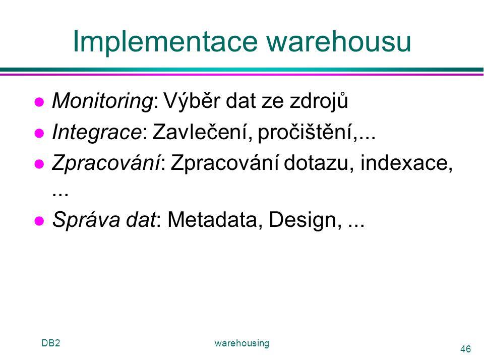 DB2warehousing 46 Implementace warehousu l Monitoring: Výběr dat ze zdrojů l Integrace: Zavlečení, pročištění,... l Zpracování: Zpracování dotazu, ind