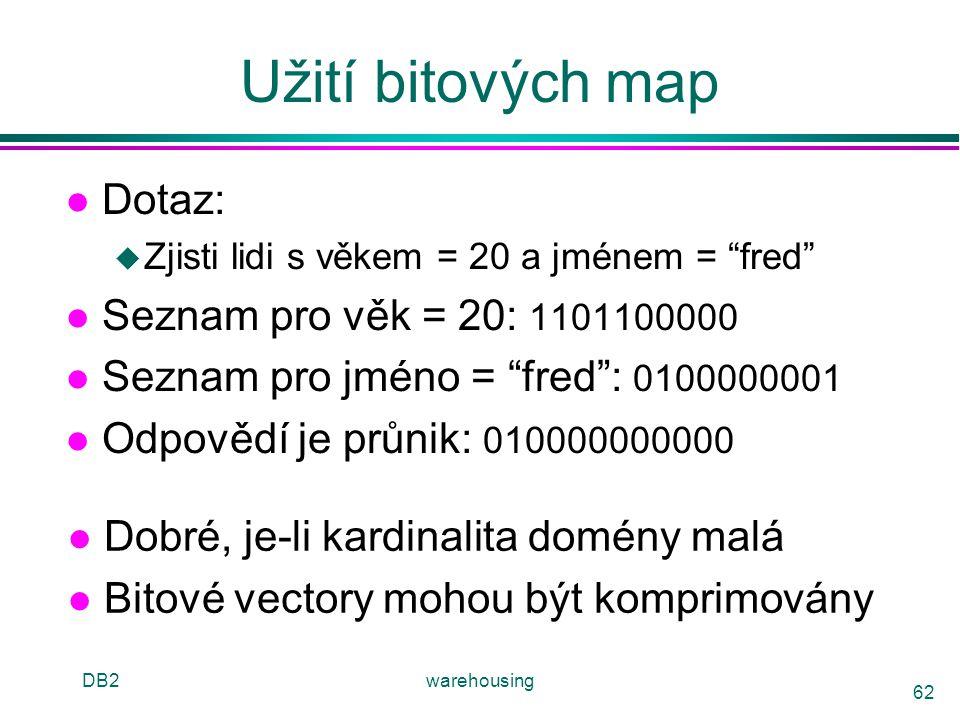 """DB2warehousing 62 Užití bitových map l Dotaz: u Zjisti lidi s věkem = 20 a jménem = """"fred"""" l Seznam pro věk = 20: 1101100000 l Seznam pro jméno = """"fre"""