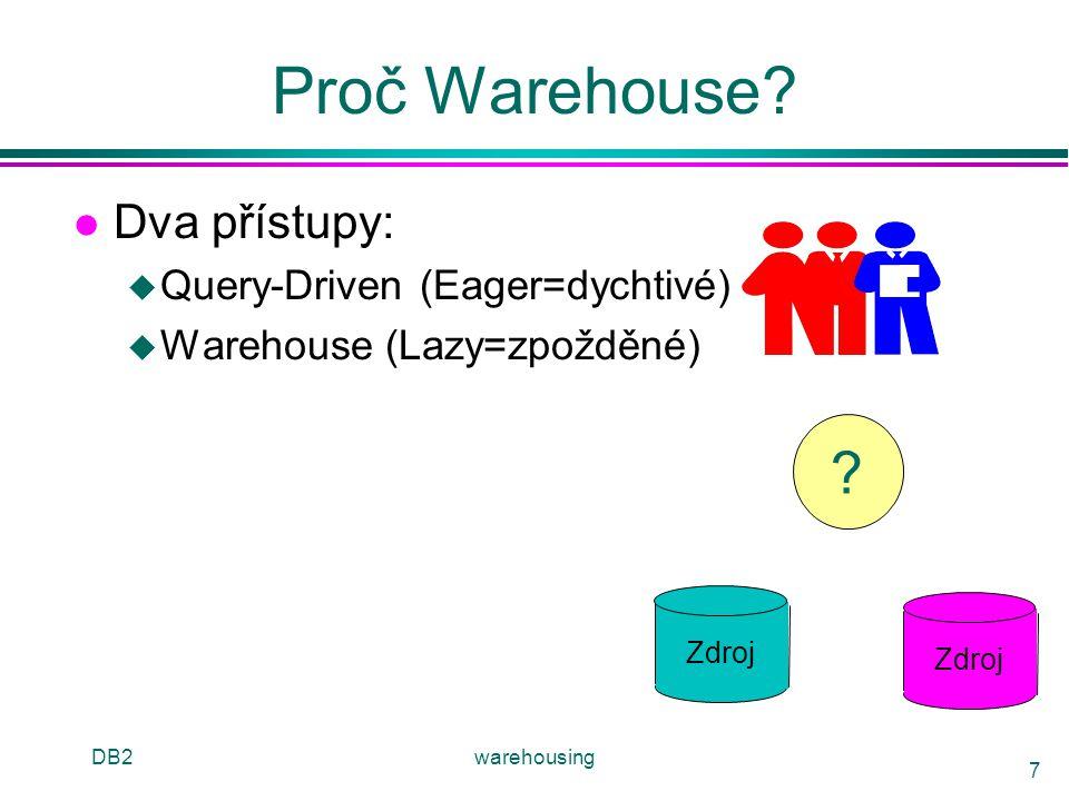 DB2warehousing 7 Proč Warehouse? l Dva přístupy: u Query-Driven (Eager=dychtivé) u Warehouse (Lazy=zpožděné) Zdroj ?
