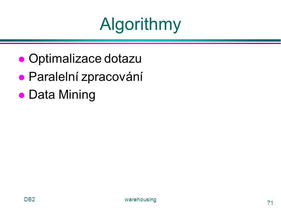 DB2warehousing 71 Algorithmy l Optimalizace dotazu l Paralelní zpracování l Data Mining