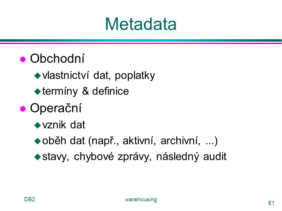 DB2warehousing 81 Metadata l Obchodní u vlastnictví dat, poplatky u termíny & definice l Operační u vznik dat u oběh dat (např., aktivní, archivní,...