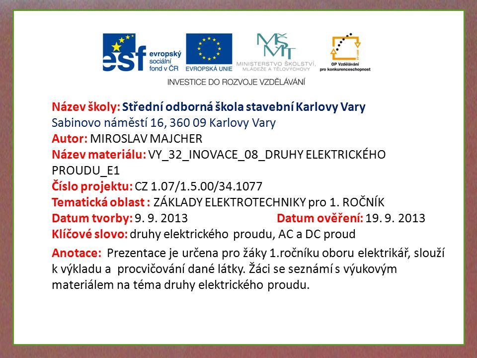 Název školy: Střední odborná škola stavební Karlovy Vary Sabinovo náměstí 16, 360 09 Karlovy Vary Autor: MIROSLAV MAJCHER Název materiálu: VY_32_INOVACE_08_DRUHY ELEKTRICKÉHO PROUDU_E1 Číslo projektu: CZ 1.07/1.5.00/34.1077 Tematická oblast : ZÁKLADY ELEKTROTECHNIKY pro 1.