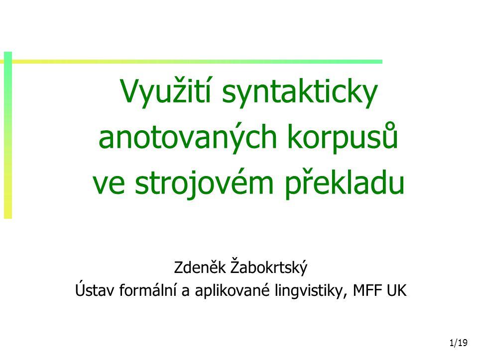 12/19 Paralelní korpus CzEng vyvíjen na ÚFAL od 2005 cca 8 milionů párů vět evropská legislativa, filmové titulky, technická dokumentace, elektronické knihy, novinové články… automatická lingvistická analýza (v TectoMT) slouží pro trénovaní překladových modelů, příklad: