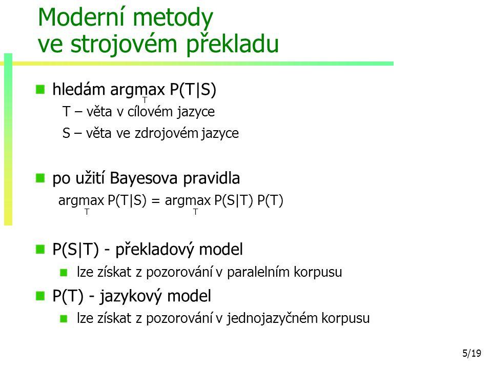 5/19 Moderní metody ve strojovém překladu hledám argmax P(T|S) T – věta v cílovém jazyce S – věta ve zdrojovém jazyce po užití Bayesova pravidla argmax P(T|S) = argmax P(S|T) P(T) P(S|T) - překladový model lze získat z pozorování v paralelním korpusu P(T) - jazykový model lze získat z pozorování v jednojazyčném korpusu TT T