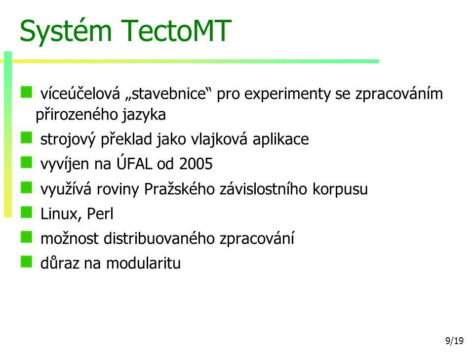 """9/19 Systém TectoMT víceúčelová """"stavebnice pro experimenty se zpracováním přirozeného jazyka strojový překlad jako vlajková aplikace vyvíjen na ÚFAL od 2005 využívá roviny Pražského závislostního korpusu Linux, Perl možnost distribuovaného zpracování důraz na modularitu"""