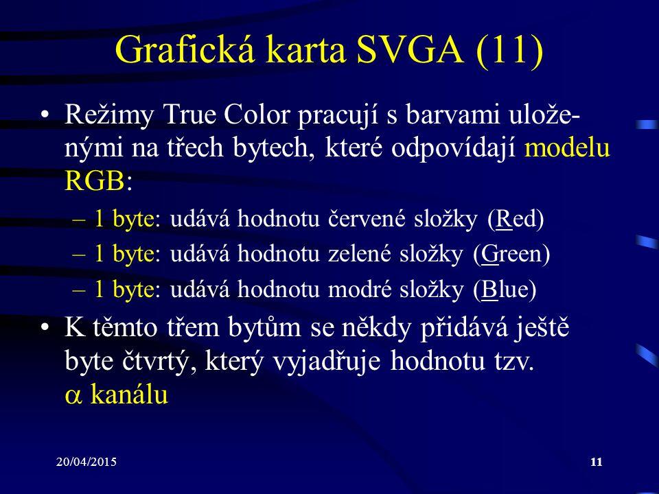 20/04/201511 Grafická karta SVGA (11) Režimy True Color pracují s barvami ulože- nými na třech bytech, které odpovídají modelu RGB: –1 byte: udává hod