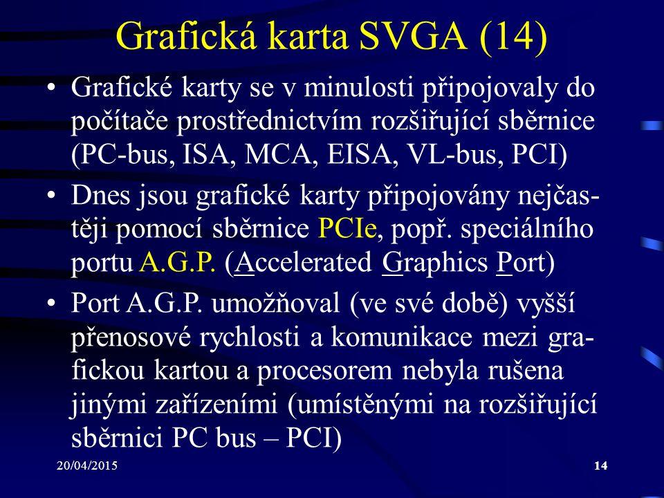 20/04/201514 Grafická karta SVGA (14) Grafické karty se v minulosti připojovaly do počítače prostřednictvím rozšiřující sběrnice (PC-bus, ISA, MCA, EI