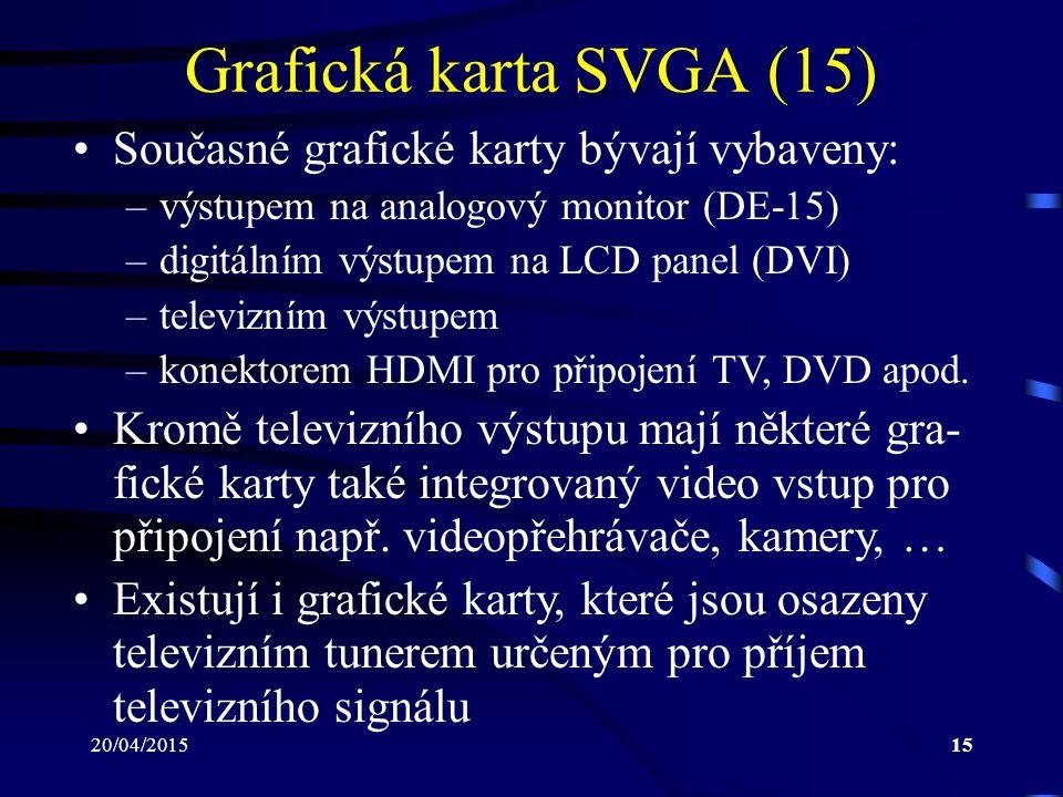 20/04/201515 Grafická karta SVGA (15) Současné grafické karty bývají vybaveny: –výstupem na analogový monitor (DE-15) –digitálním výstupem na LCD pane