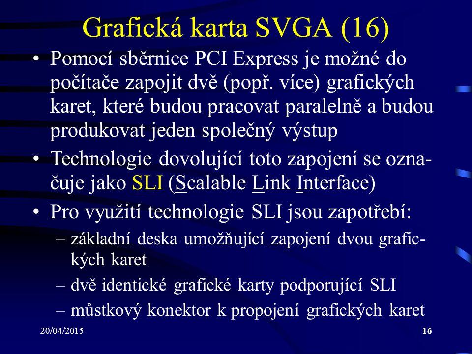 20/04/201516 Grafická karta SVGA (16) Pomocí sběrnice PCI Express je možné do počítače zapojit dvě (popř. více) grafických karet, které budou pracovat
