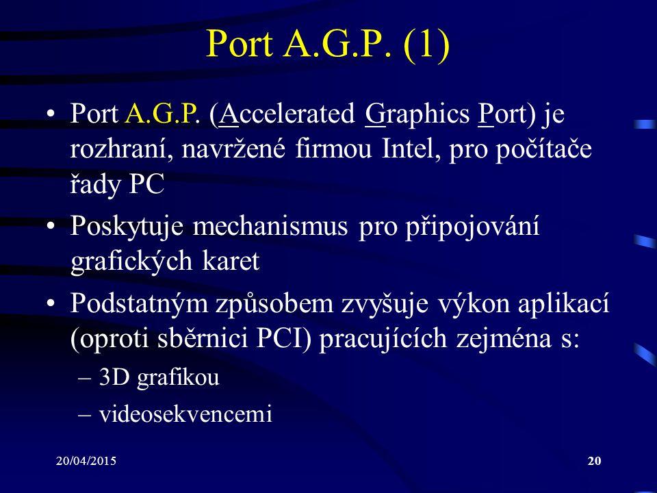 20/04/201520 Port A.G.P. (1) Port A.G.P. (Accelerated Graphics Port) je rozhraní, navržené firmou Intel, pro počítače řady PC Poskytuje mechanismus pr