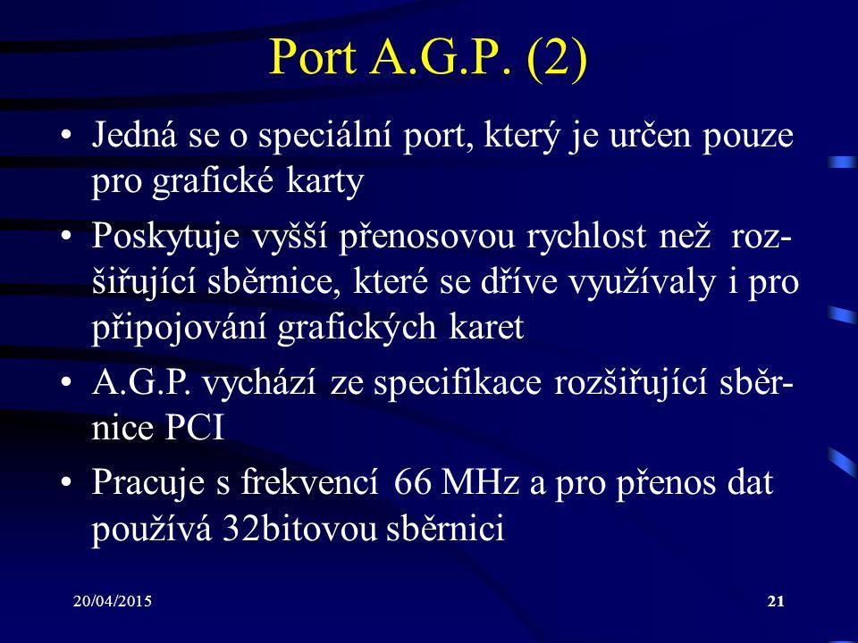 20/04/201521 Port A.G.P. (2) Jedná se o speciální port, který je určen pouze pro grafické karty Poskytuje vyšší přenosovou rychlost než roz- šiřující