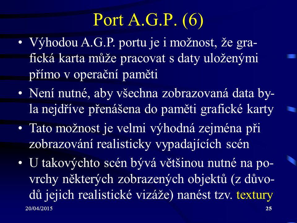 20/04/201525 Port A.G.P. (6) Výhodou A.G.P. portu je i možnost, že gra- fická karta může pracovat s daty uloženými přímo v operační paměti Není nutné,