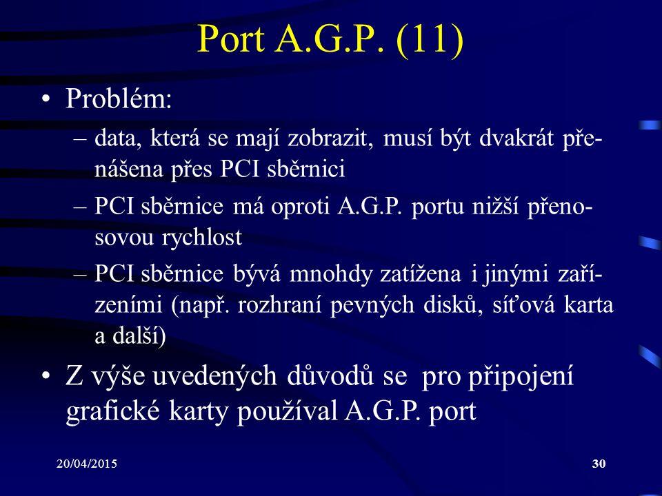 20/04/201530 Port A.G.P. (11) Problém: –data, která se mají zobrazit, musí být dvakrát pře- nášena přes PCI sběrnici –PCI sběrnice má oproti A.G.P. po