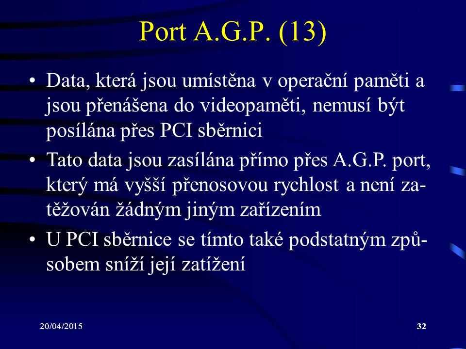 20/04/201532 Port A.G.P. (13) Data, která jsou umístěna v operační paměti a jsou přenášena do videopaměti, nemusí být posílána přes PCI sběrnici Tato