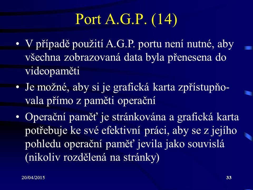 20/04/201533 Port A.G.P. (14) V případě použití A.G.P. portu není nutné, aby všechna zobrazovaná data byla přenesena do videopaměti Je možné, aby si j