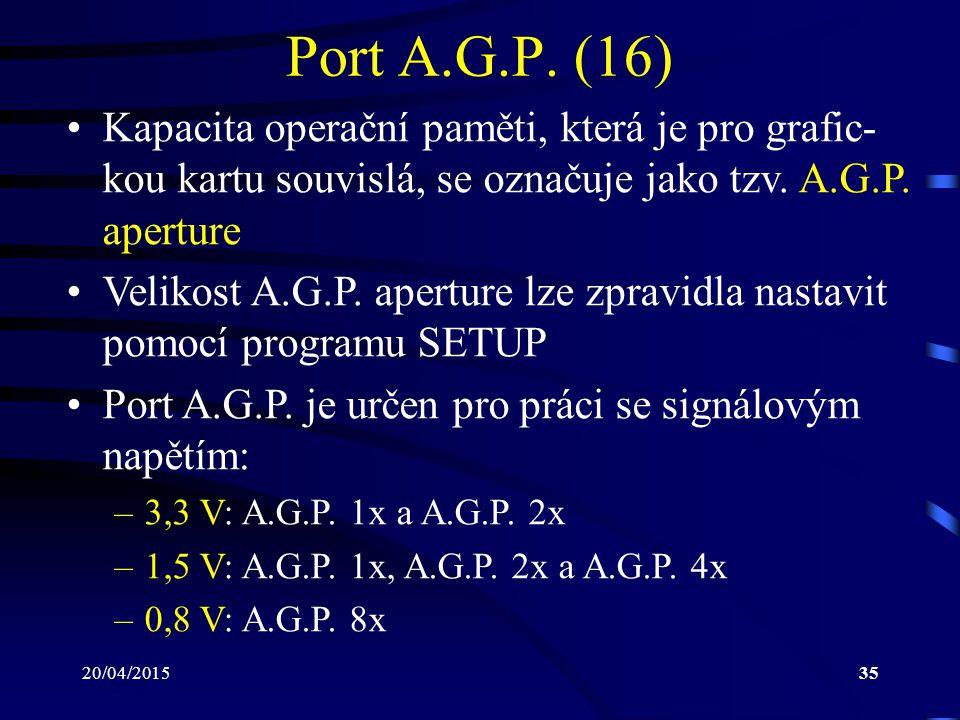 20/04/201535 Port A.G.P. (16) Kapacita operační paměti, která je pro grafic- kou kartu souvislá, se označuje jako tzv. A.G.P. aperture Velikost A.G.P.