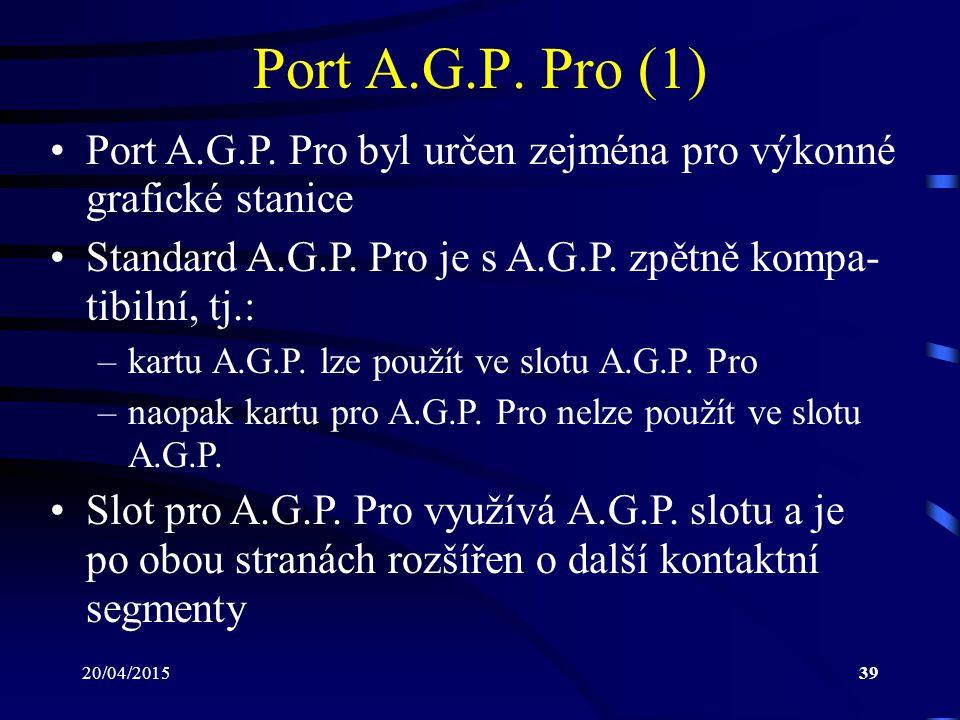 20/04/201539 Port A.G.P. Pro (1) Port A.G.P. Pro byl určen zejména pro výkonné grafické stanice Standard A.G.P. Pro je s A.G.P. zpětně kompa- tibilní,