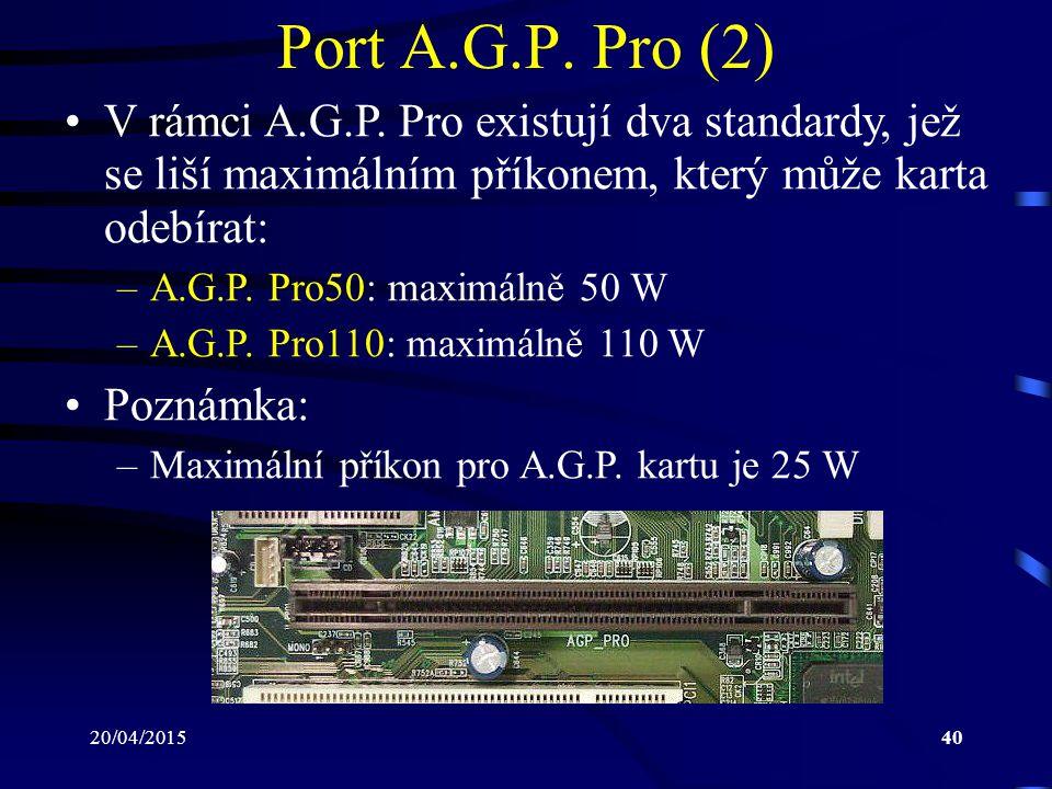 20/04/201540 Port A.G.P. Pro (2) V rámci A.G.P. Pro existují dva standardy, jež se liší maximálním příkonem, který může karta odebírat: –A.G.P. Pro50:
