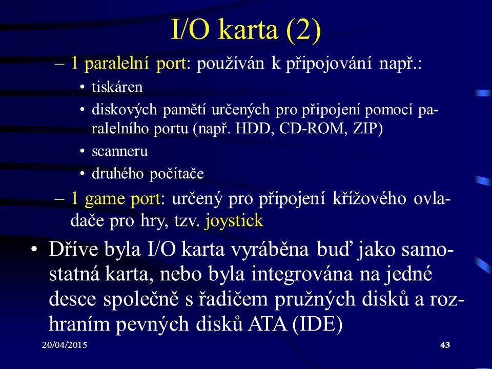 20/04/201543 I/O karta (2) –1 paralelní port: používán k připojování např.: tiskáren diskových pamětí určených pro připojení pomocí pa- ralelního port