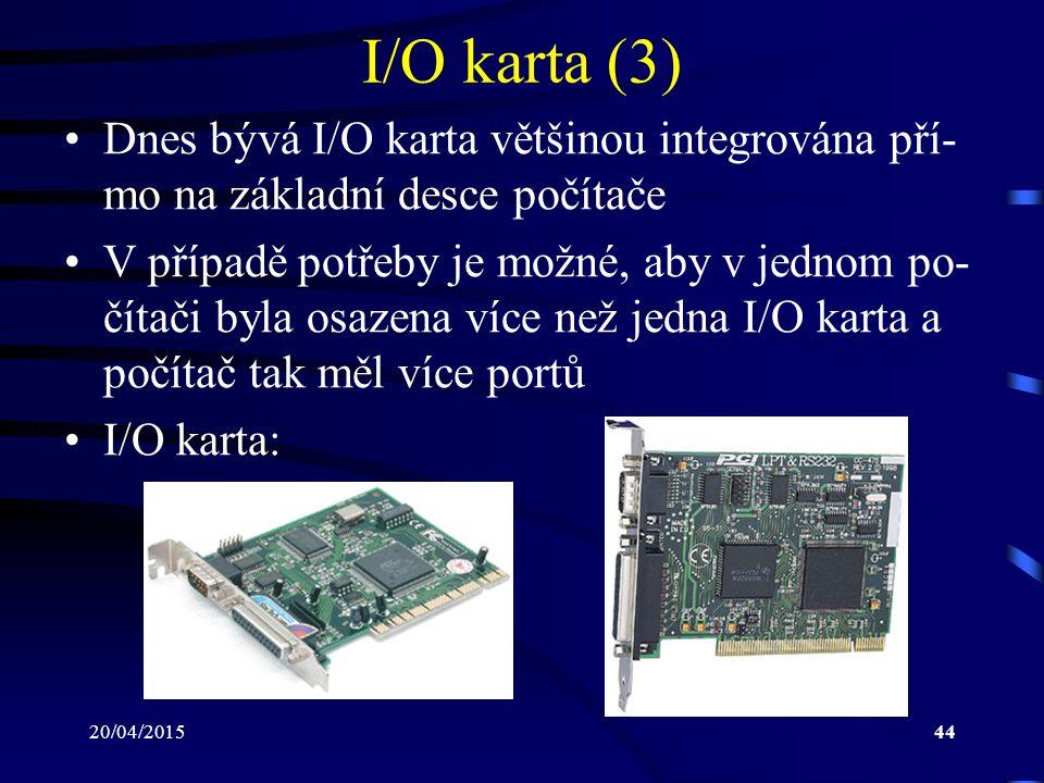 20/04/201544 I/O karta (3) Dnes bývá I/O karta většinou integrována pří- mo na základní desce počítače V případě potřeby je možné, aby v jednom po- čí