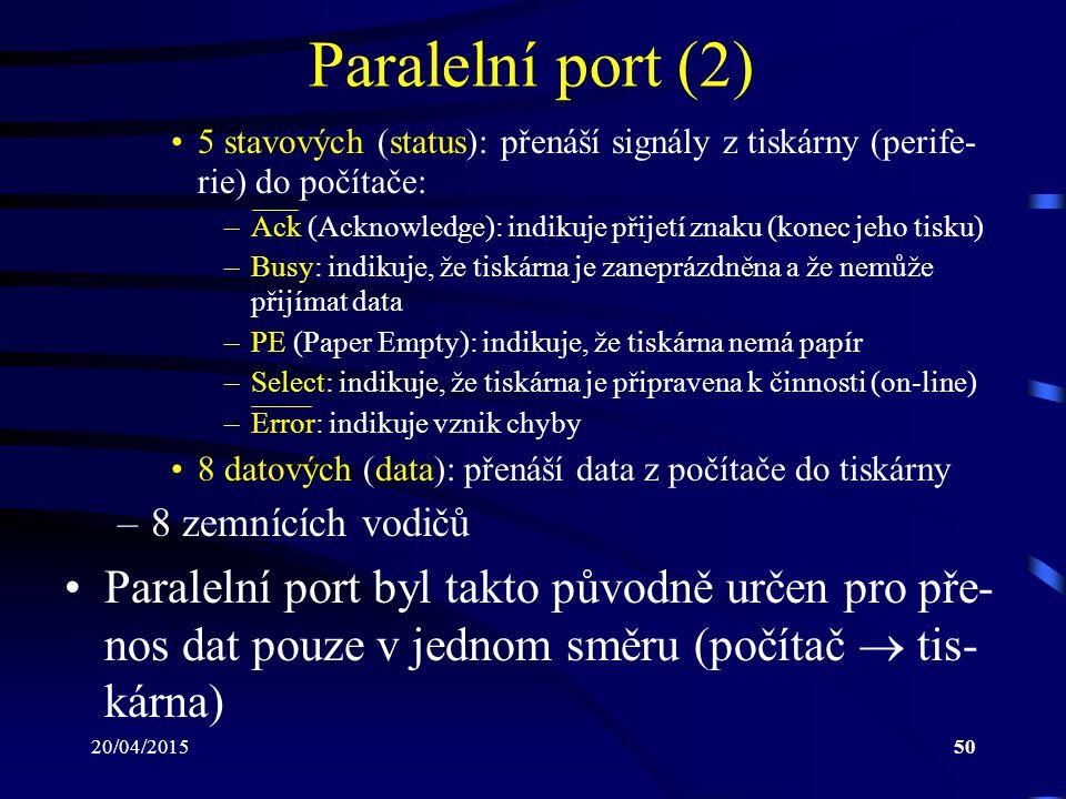 20/04/201550 Paralelní port (2) 5 stavových (status): přenáší signály z tiskárny (perife- rie) do počítače: –Ack (Acknowledge): indikuje přijetí znaku