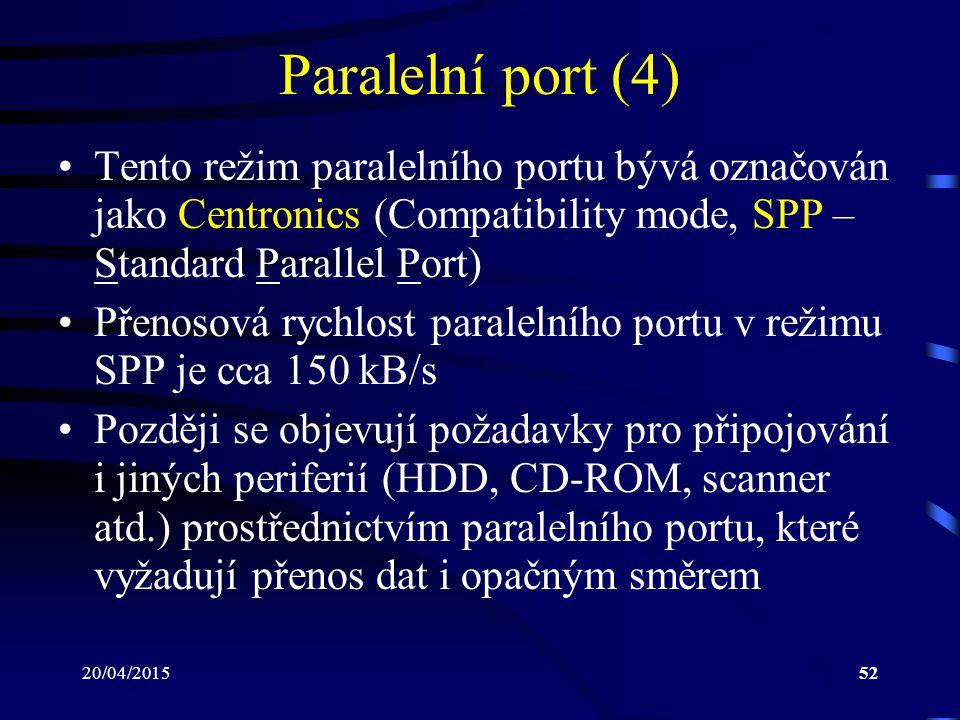 20/04/201552 Paralelní port (4) Tento režim paralelního portu bývá označován jako Centronics (Compatibility mode, SPP – Standard Parallel Port) Přenos