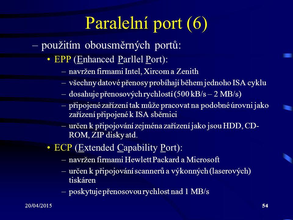 20/04/201554 Paralelní port (6) –použitím obousměrných portů: EPP (Enhanced Parllel Port): –navržen firmami Intel, Xircom a Zenith –všechny datové pře