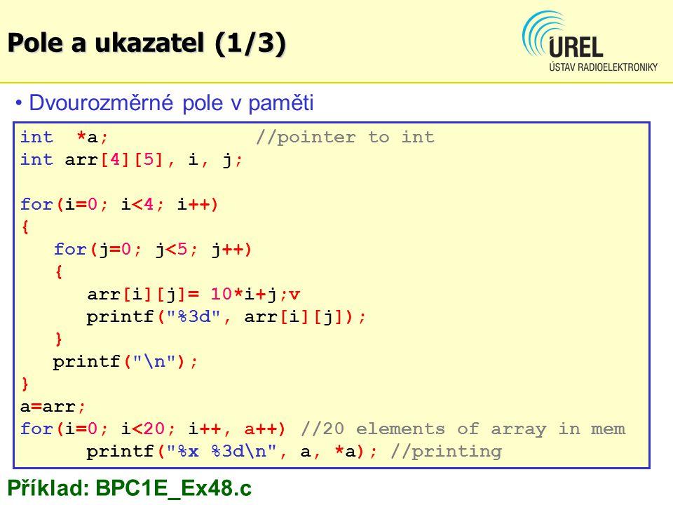 int *a; //pointer to int int arr[4][5], i, j; for(i=0; i<4; i++) { for(j=0; j<5; j++) { arr[i][j]= 10*i+j;v printf( %3d , arr[i][j]); } printf( \n ); } a=arr; for(i=0; i<20; i++, a++) //20 elements of array in mem printf( %x %3d\n , a, *a); //printing Příklad: BPC1E_Ex48.c Dvourozměrné pole v paměti Pole a ukazatel (1/3)
