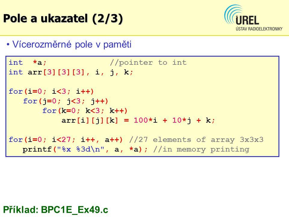 Vícerozměrné pole v paměti int *a; //pointer to int int arr[3][3][3], i, j, k; for(i=0; i<3; i++) for(j=0; j<3; j++) for(k=0; k<3; k++) arr[i][j][k] = 100*i + 10*j + k; for(i=0; i<27; i++, a++) //27 elements of array 3x3x3 printf( %x %3d\n , a, *a); //in memory printing Příklad: BPC1E_Ex49.c Pole a ukazatel (2/3)