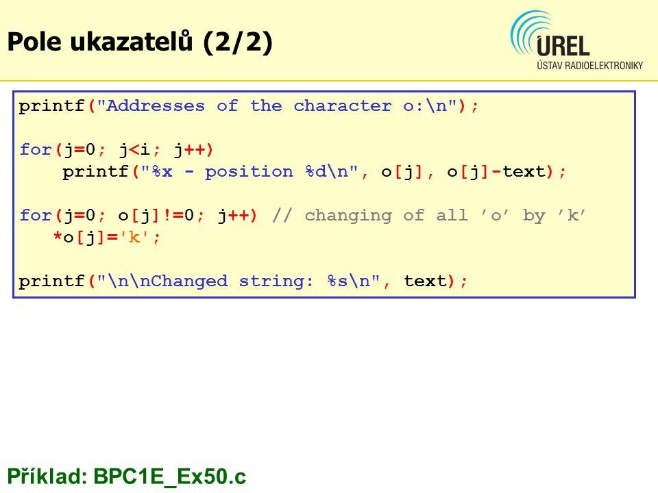 Pole ukazatelů (2/2) printf( Addresses of the character o:\n ); for(j=0; j<i; j++) printf( %x - position %d\n , o[j], o[j]-text); for(j=0; o[j]!=0; j++) // changing of all 'o' by 'k' *o[j]= k ; printf( \n\nChanged string: %s\n , text); Příklad: BPC1E_Ex50.c
