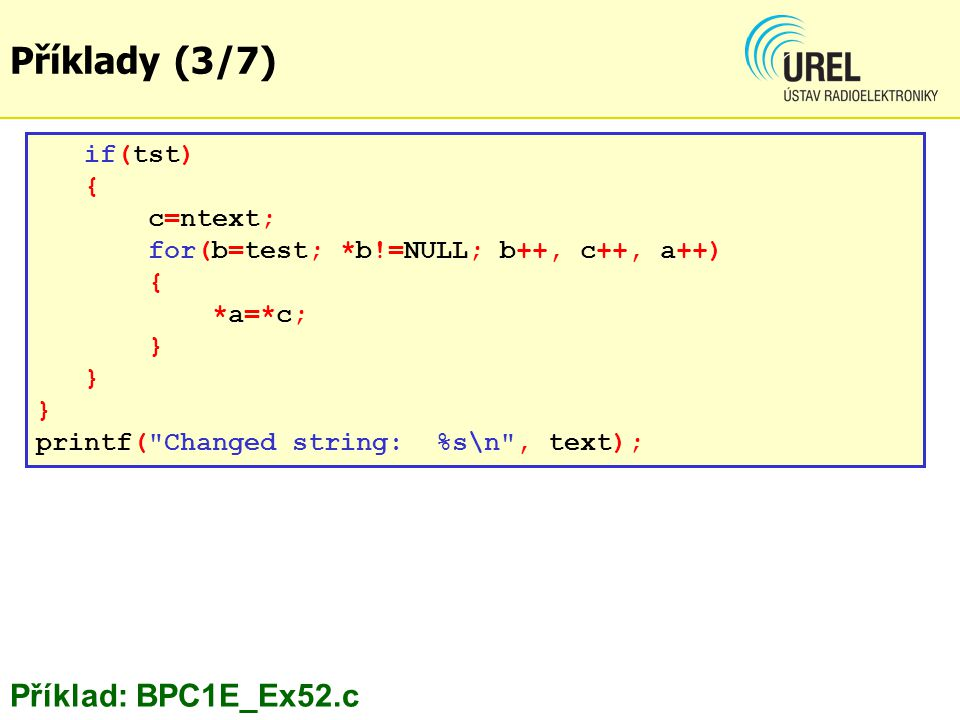 Příklady (3/7) if(tst) { c=ntext; for(b=test; *b!=NULL; b++, c++, a++) { *a=*c; } printf(