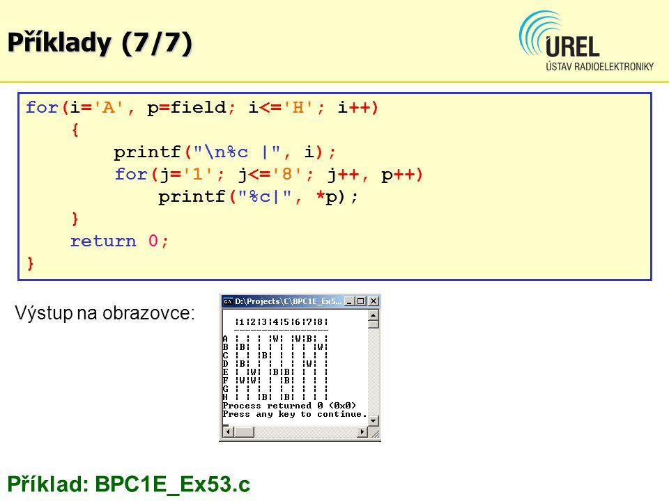 Příklady (7/7) for(i= A , p=field; i<= H ; i++) { printf( \n%c | , i); for(j= 1 ; j<= 8 ; j++, p++) printf( %c| , *p); } return 0; } Výstup na obrazovce: Příklad: BPC1E_Ex53.c