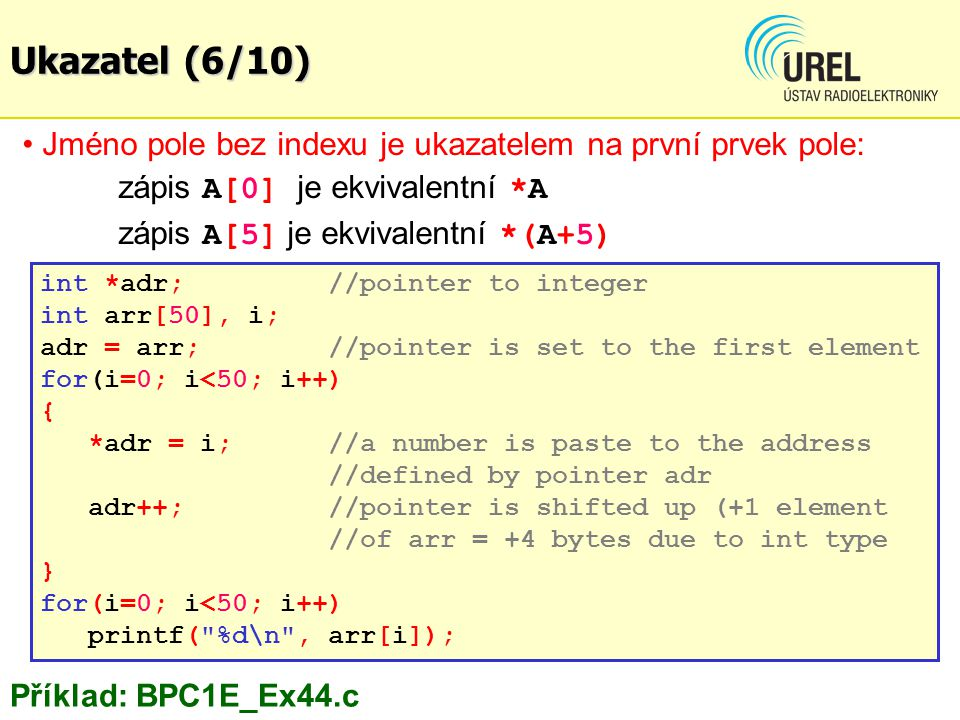 Jméno pole bez indexu je ukazatelem na první prvek pole: zápis A[0] je ekvivalentní *A zápis A[5] je ekvivalentní *(A+5) int *adr; //pointer to integer int arr[50], i; adr = arr;//pointer is set to the first element for(i=0; i<50; i++) { *adr = i;//a number is paste to the address //defined by pointer adr adr++;//pointer is shifted up (+1 element //of arr = +4 bytes due to int type } for(i=0; i<50; i++) printf( %d\n , arr[i]); Příklad: BPC1E_Ex44.c Ukazatel (6/10)