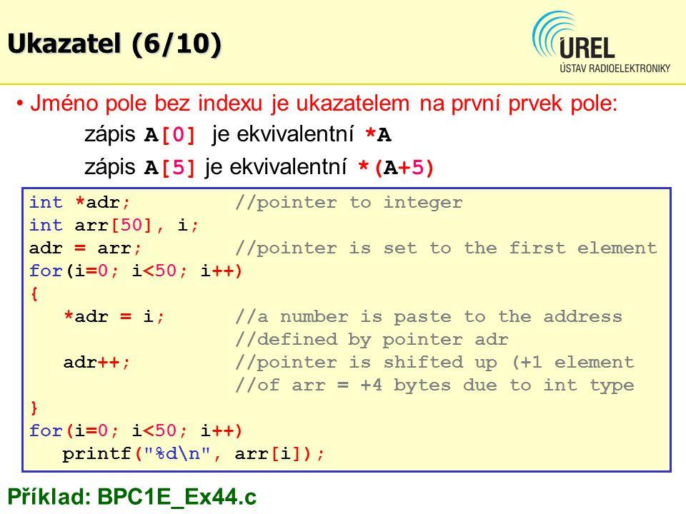 Jméno pole bez indexu je ukazatelem na první prvek pole: zápis A[0] je ekvivalentní *A zápis A[5] je ekvivalentní *(A+5) int *adr; //pointer to integer int arr[50], i; adr = arr;//pointer is set to the first element for(i=0; i<50; i++) { *adr = i;//a number is paste to the address //defined by pointer adr adr++;//pointer is shifted up (+1 element //of arr = +4 bytes due to int type } for(i=0; i<50; i++) printf( %d\n , arr[i]); Příklad: BPC1E_Ex44.c Ukazatel (6/10)