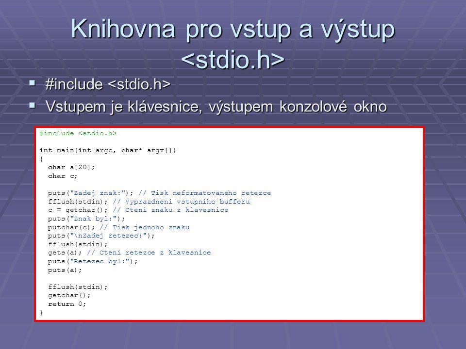 Knihovna pro vstup a výstup Knihovna pro vstup a výstup  #include  #include  Vstupem je klávesnice, výstupem konzolové okno #include int main(int argc, char* argv[]) { char a[20]; char c; puts( Zadej znak: ); // Tisk neformatovaneho retezce fflush(stdin); // Vyprazdneni vstupniho bufferu c = getchar(); // Cteni znaku z klavesnice puts( Znak byl: ); putchar(c); // Tisk jednoho znaku puts( \nZadej retezec: ); fflush(stdin); gets(a); // Cteni retezce z klavesnice puts( Retezec byl: ); puts(a); fflush(stdin); getchar(); return 0; }