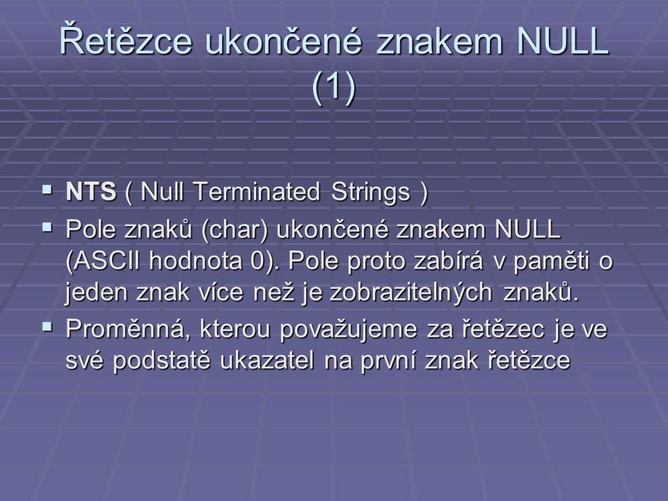 Řetězce ukončené znakem NULL (1)  NTS ( Null Terminated Strings )  Pole znaků (char) ukončené znakem NULL (ASCII hodnota 0).