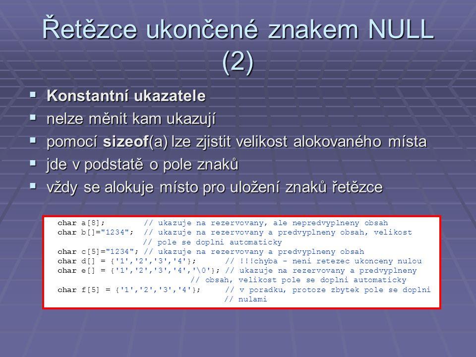 Řetězce ukončené znakem NULL (2)  Konstantní ukazatele  nelze měnit kam ukazují  pomocí sizeof(a) lze zjistit velikost alokovaného místa  jde v podstatě o pole znaků  vždy se alokuje místo pro uložení znaků řetězce char a[8]; // ukazuje na rezervovany, ale nepredvyplneny obsah char b[]= 1234 ; // ukazuje na rezervovany a predvyplneny obsah, velikost // pole se doplni automaticky char c[5]= 1234 ; // ukazuje na rezervovany a predvyplneny obsah char d[] = { 1 , 2 , 3 , 4 }; // !!!chyba - neni retezec ukonceny nulou char e[] = { 1 , 2 , 3 , 4 , \0 }; // ukazuje na rezervovany a predvyplneny // obsah, velikost pole se doplni automaticky char f[5] = { 1 , 2 , 3 , 4 }; // v poradku, protoze zbytek pole se doplni // nulami