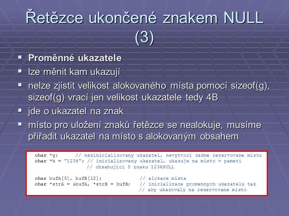 Řetězce ukončené znakem NULL (3)  Proměnné ukazatele  lze měnit kam ukazují  nelze zjistit velikost alokovaného místa pomocí sizeof(g), sizeof(g) vrací jen velikost ukazatele tedy 4B  jde o ukazatel na znak  místo pro uložení znaků řetězce se nealokuje, musíme přiřadit ukazatel na místo s alokovaným obsahem char *g; // nezinicializovany ukazatel, nevytvori zadne rezervovane misto char *h = 1234 ; // inicializovany ukazatel, ukazuje na misto v pameti // obsahujici 5 znaku 1234NULL char bufA[5], bufB[12]; // alokace mista char *strA = &bufA, *strB = bufB; // inicializace promennych ukazatelu tak // aby ukazovaly na rezervovane misto