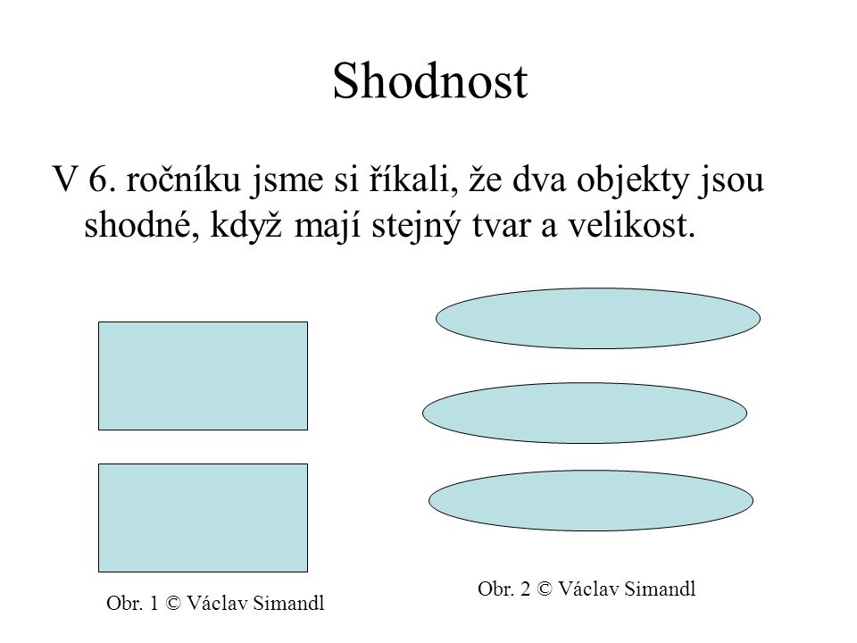 Shodnost V 6. ročníku jsme si říkali, že dva objekty jsou shodné, když mají stejný tvar a velikost. Obr. 1 © Václav Simandl Obr. 2 © Václav Simandl